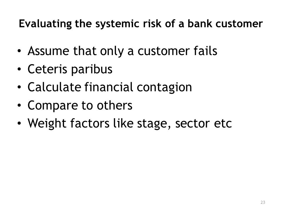 Evaluating the systemic risk of a bank customer Assume that only a customer fails Ceteris paribus Calculate financial contagion Compare to others Weig