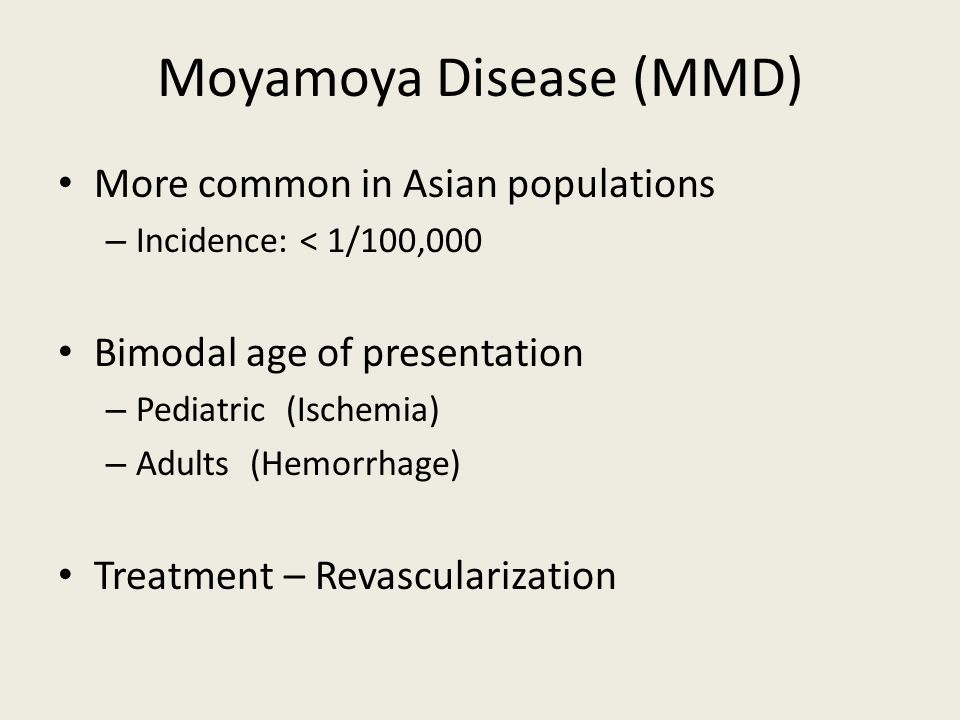 Moyamoya Disease (MMD) More common in Asian populations – Incidence: < 1/100,000 Bimodal age of presentation – Pediatric (Ischemia) – Adults (Hemorrhage) Treatment – Revascularization