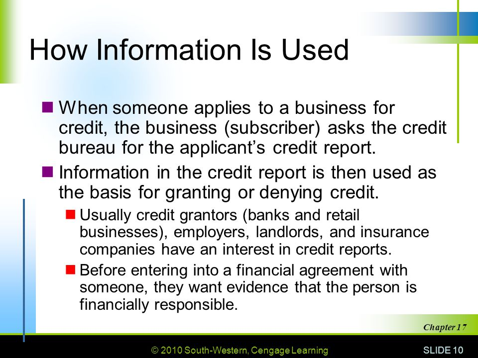 © 2010 South-Western, Cengage Learning SLIDE 10 Chapter 17 How Information Is Used When someone applies to a business for credit, the business (subscriber) asks the credit bureau for the applicant's credit report.
