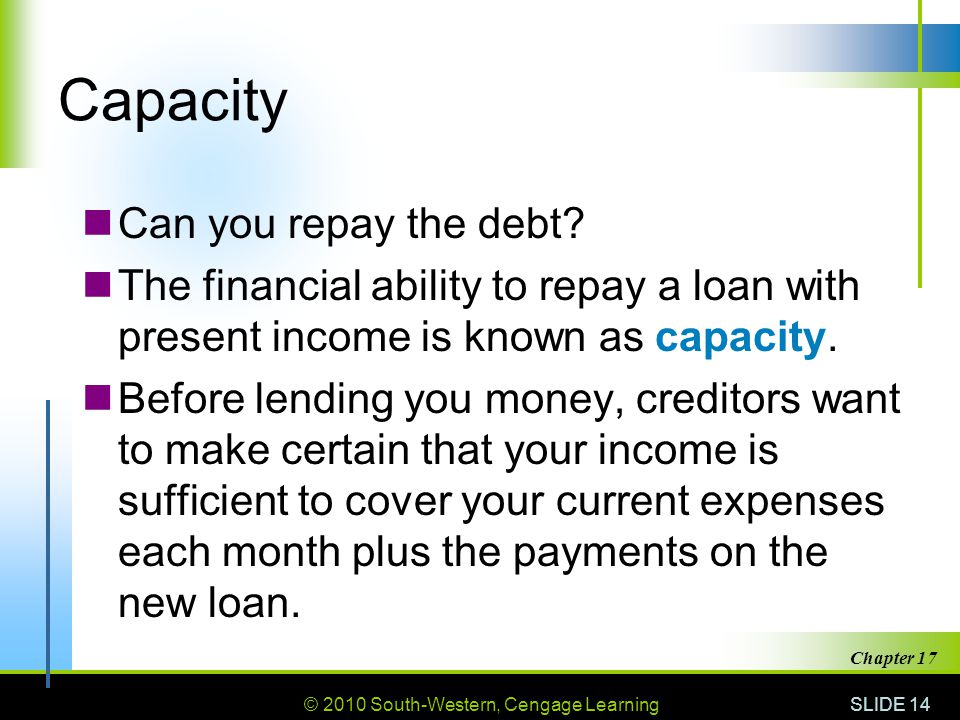© 2010 South-Western, Cengage Learning SLIDE 14 Chapter 17 Capacity Can you repay the debt.