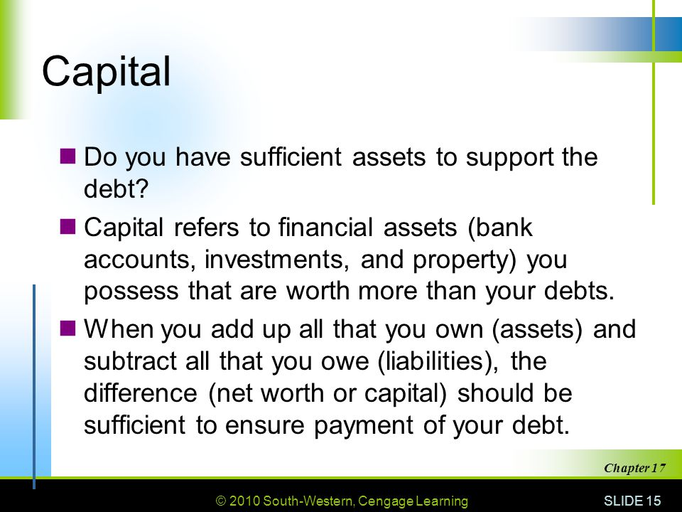 © 2010 South-Western, Cengage Learning SLIDE 15 Chapter 17 Capital Do you have sufficient assets to support the debt.