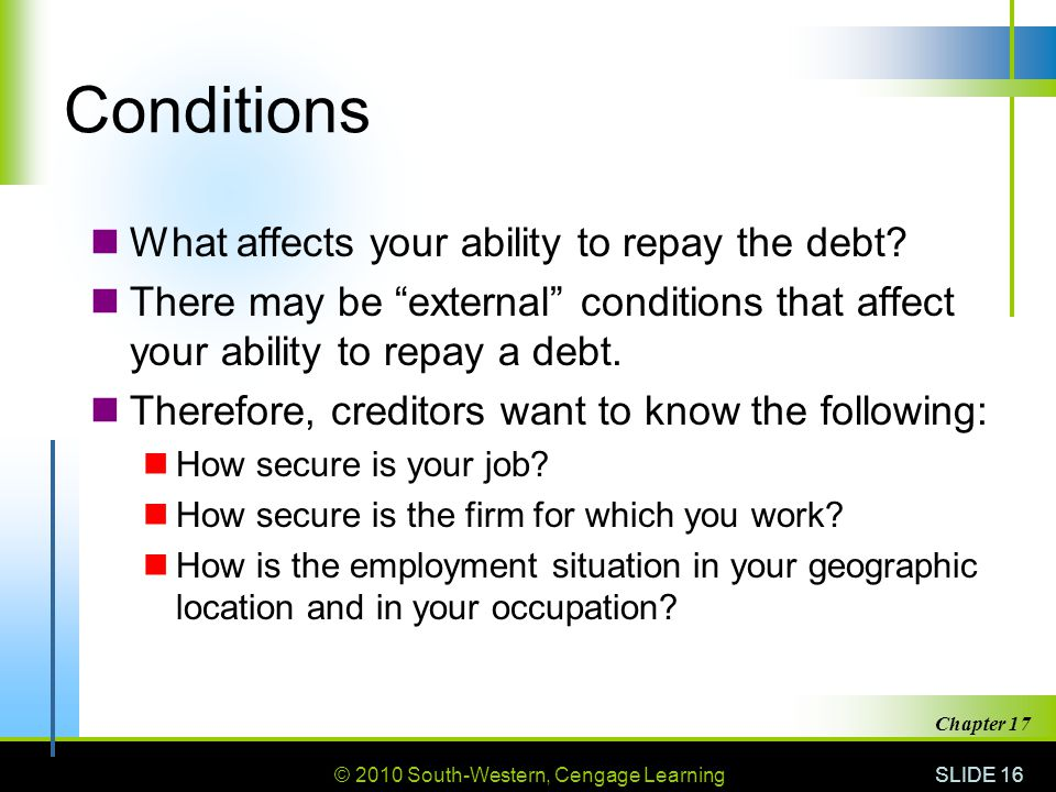 © 2010 South-Western, Cengage Learning SLIDE 16 Chapter 17 Conditions What affects your ability to repay the debt.