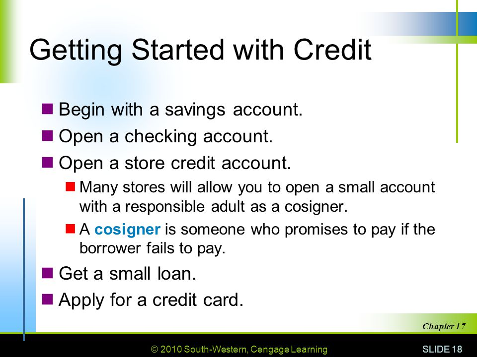 © 2010 South-Western, Cengage Learning SLIDE 18 Chapter 17 Getting Started with Credit Begin with a savings account.