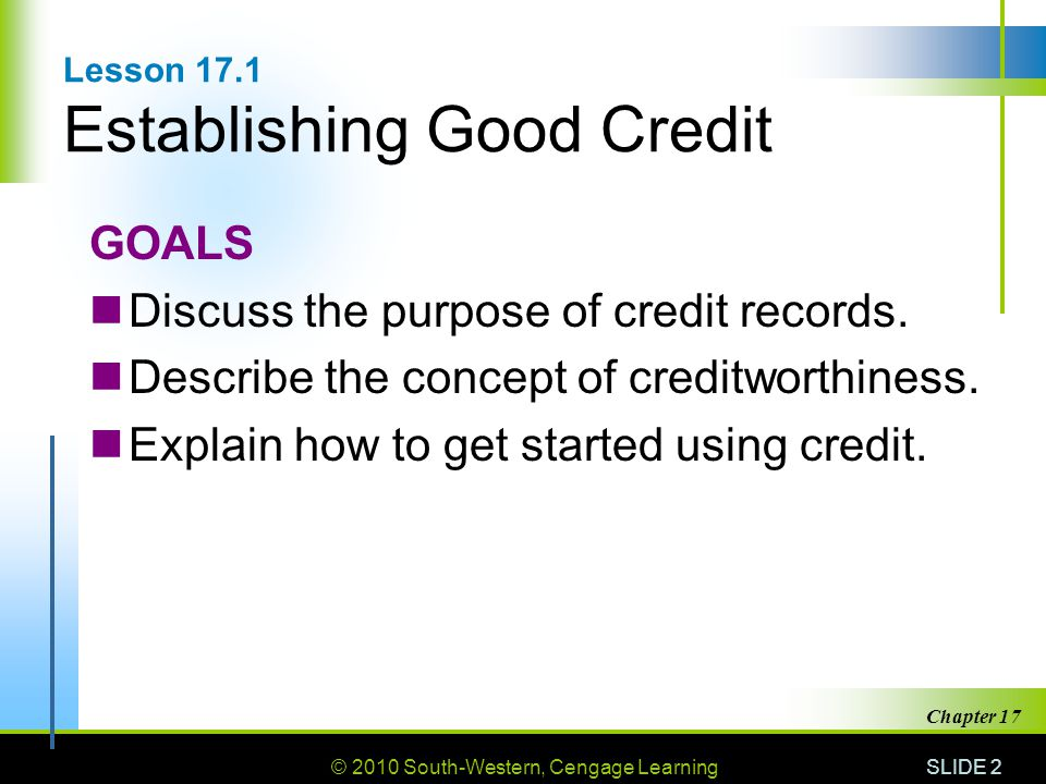 © 2010 South-Western, Cengage Learning SLIDE 2 Chapter 17 Lesson 17.1 Establishing Good Credit GOALS Discuss the purpose of credit records.