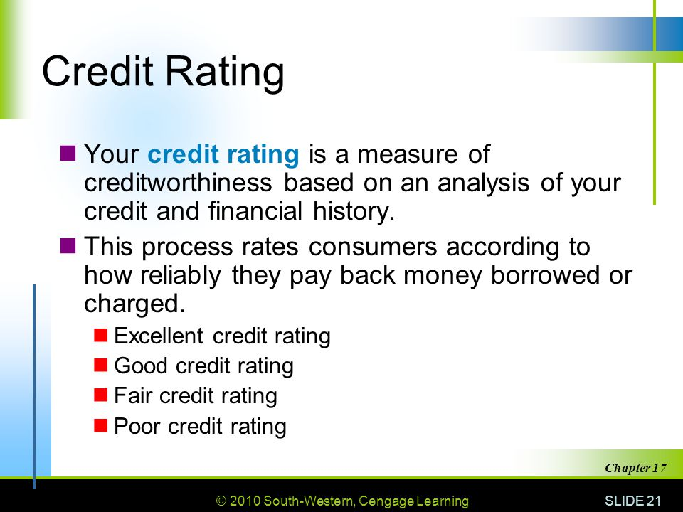 © 2010 South-Western, Cengage Learning SLIDE 21 Chapter 17 Credit Rating Your credit rating is a measure of creditworthiness based on an analysis of your credit and financial history.
