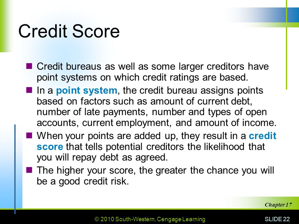 © 2010 South-Western, Cengage Learning SLIDE 22 Chapter 17 Credit Score Credit bureaus as well as some larger creditors have point systems on which credit ratings are based.