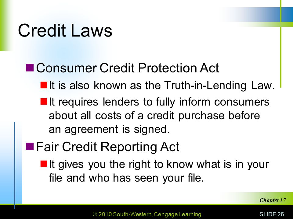 © 2010 South-Western, Cengage Learning SLIDE 26 Chapter 17 Credit Laws Consumer Credit Protection Act It is also known as the Truth-in-Lending Law.