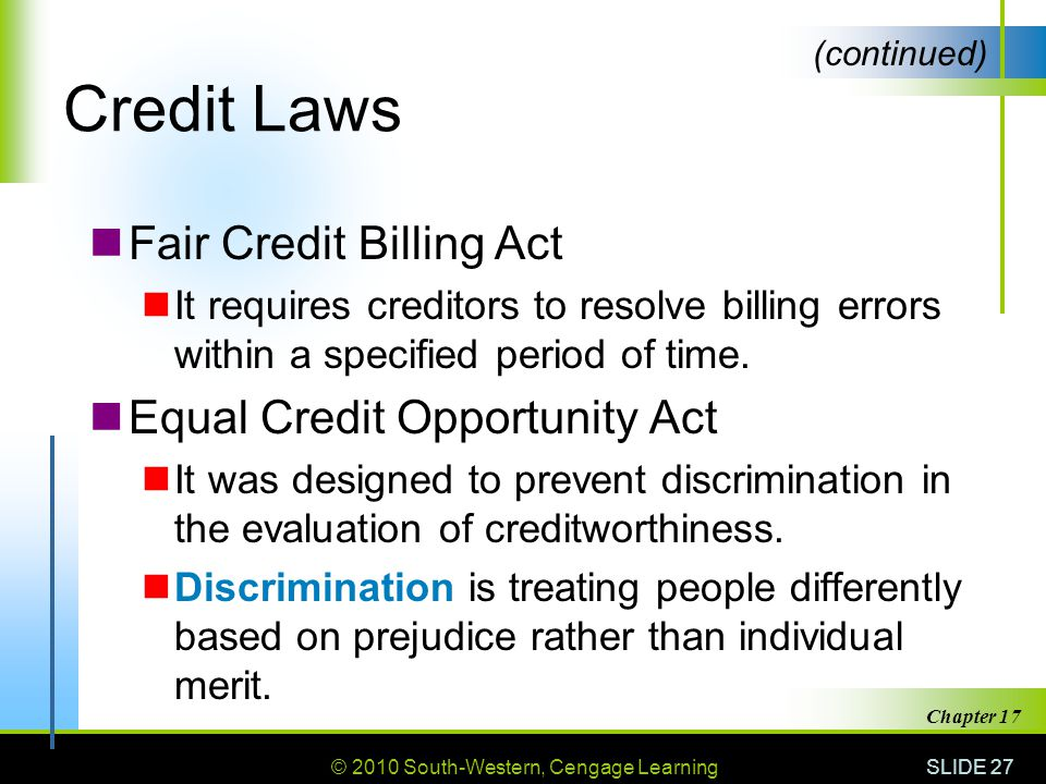 © 2010 South-Western, Cengage Learning SLIDE 27 Chapter 17 Credit Laws Fair Credit Billing Act It requires creditors to resolve billing errors within a specified period of time.
