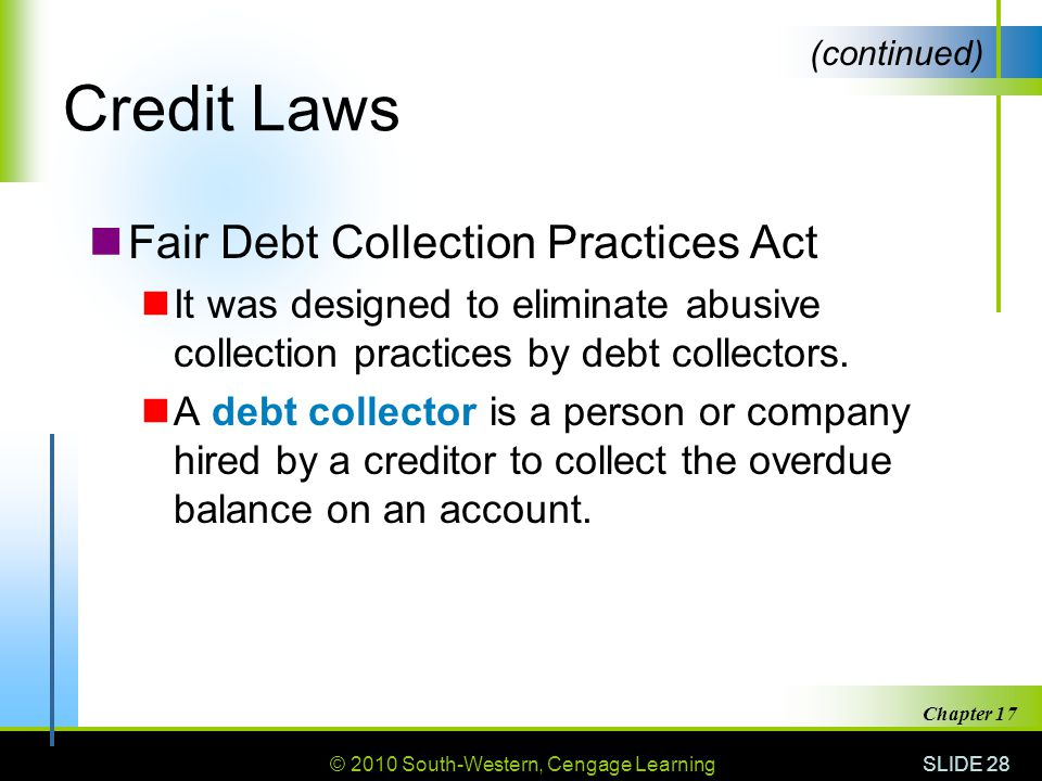 © 2010 South-Western, Cengage Learning SLIDE 28 Chapter 17 Credit Laws Fair Debt Collection Practices Act It was designed to eliminate abusive collection practices by debt collectors.