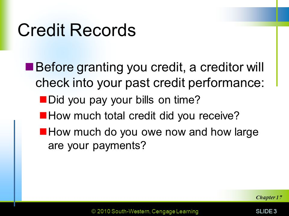 © 2010 South-Western, Cengage Learning SLIDE 3 Chapter 17 Credit Records Before granting you credit, a creditor will check into your past credit performance: Did you pay your bills on time.