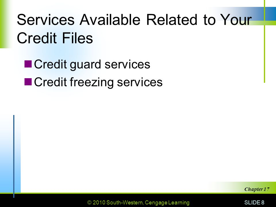 © 2010 South-Western, Cengage Learning SLIDE 8 Chapter 17 Services Available Related to Your Credit Files Credit guard services Credit freezing services