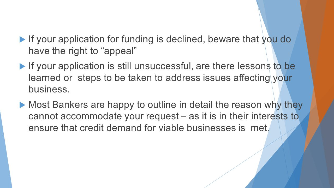  If your application for funding is declined, beware that you do have the right to appeal  If your application is still unsuccessful, are there lessons to be learned or steps to be taken to address issues affecting your business.