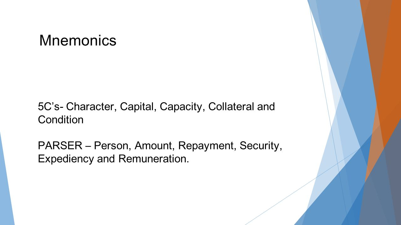 Mnemonics 5C's- Character, Capital, Capacity, Collateral and Condition PARSER – Person, Amount, Repayment, Security, Expediency and Remuneration.