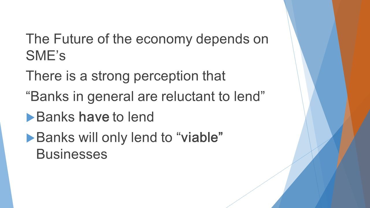 The Future of the economy depends on SME's There is a strong perception that Banks in general are reluctant to lend  Banks have to lend  Banks will only lend to viable Businesses