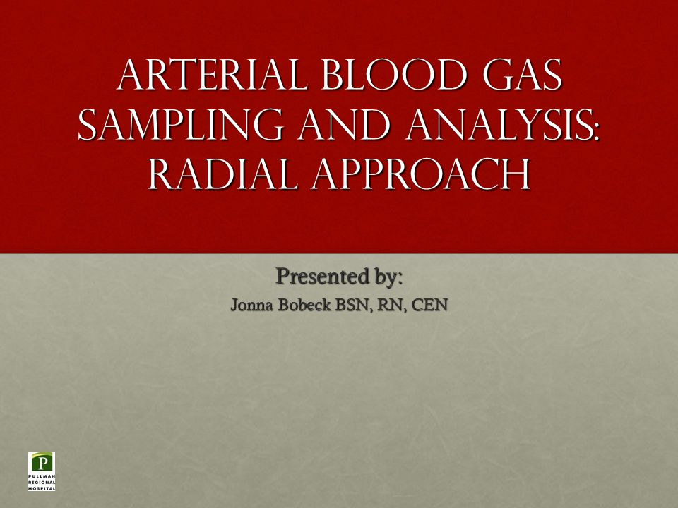 Arterial Blood Gas Sampling and analysis: Radial Approach Presented by: Jonna Bobeck BSN, RN, CEN