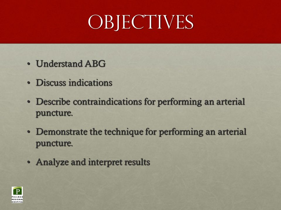 Objectives Understand ABGUnderstand ABG Discuss indicationsDiscuss indications Describe contraindications for performing an arterial puncture.Describe contraindications for performing an arterial puncture.