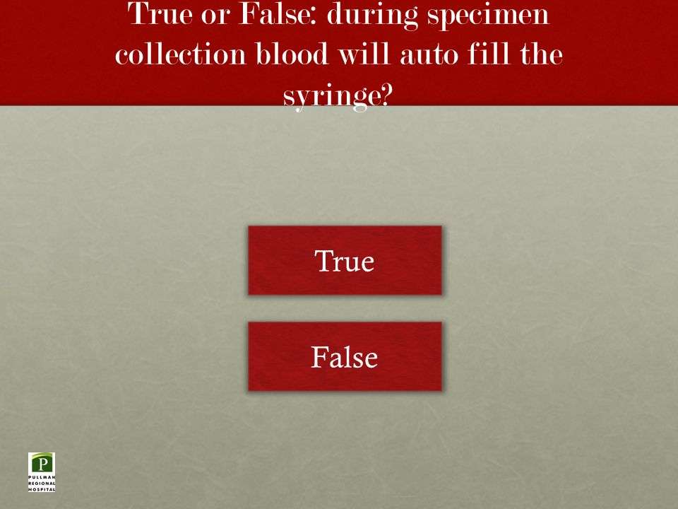 True or False: during specimen collection blood will auto fill the syringe True False