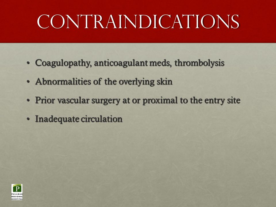Contraindications Coagulopathy, anticoagulant meds, thrombolysisCoagulopathy, anticoagulant meds, thrombolysis Abnormalities of the overlying skinAbnormalities of the overlying skin Prior vascular surgery at or proximal to the entry sitePrior vascular surgery at or proximal to the entry site Inadequate circulationInadequate circulation