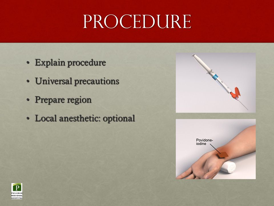 Procedure Explain procedureExplain procedure Universal precautionsUniversal precautions Prepare regionPrepare region Local anesthetic: optionalLocal anesthetic: optional