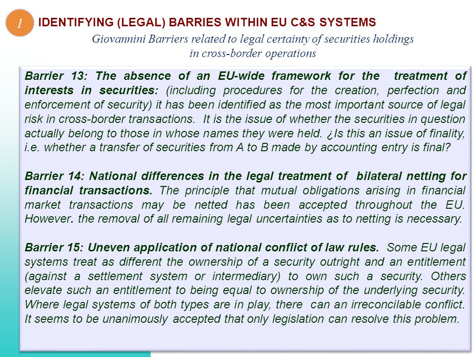 Barrier 13: The absence of an EU-wide framework for the treatment of interests in securities: (including procedures for the creation, perfection and enforcement of security) it has been identified as the most important source of legal risk in cross-border transactions.