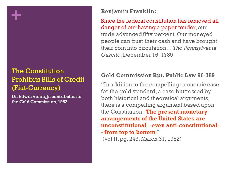 + The Constitution Prohibits Bills of Credit (Fiat-Currency) Benjamin Franklin: Since the federal constitution has removed all danger of our having a paper tender, our trade advanced fifty percent.