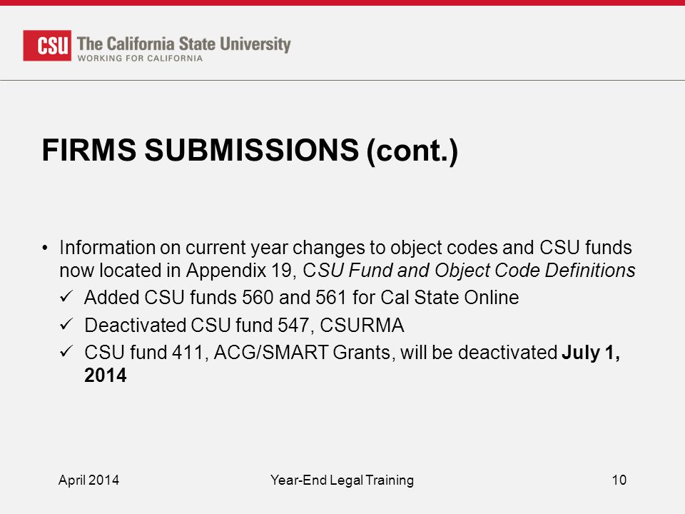 FIRMS SUBMISSIONS (cont.) Information on current year changes to object codes and CSU funds now located in Appendix 19, CSU Fund and Object Code Definitions Added CSU funds 560 and 561 for Cal State Online Deactivated CSU fund 547, CSURMA CSU fund 411, ACG/SMART Grants, will be deactivated July 1, 2014 April 2014Year-End Legal Training10