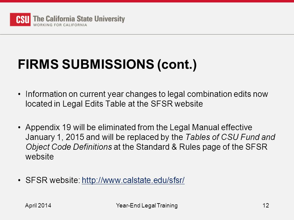 FIRMS SUBMISSIONS (cont.) Information on current year changes to legal combination edits now located in Legal Edits Table at the SFSR website Appendix 19 will be eliminated from the Legal Manual effective January 1, 2015 and will be replaced by the Tables of CSU Fund and Object Code Definitions at the Standard & Rules page of the SFSR website SFSR website: http://www.calstate.edu/sfsr/http://www.calstate.edu/sfsr/ April 2014Year-End Legal Training12