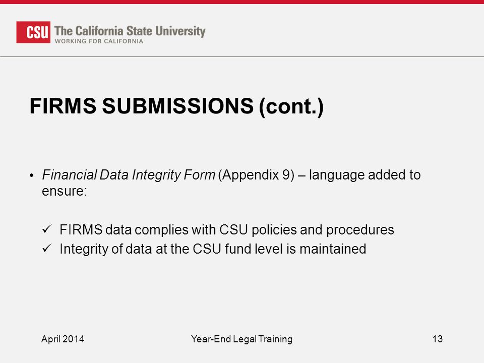 FIRMS SUBMISSIONS (cont.) Financial Data Integrity Form (Appendix 9) – language added to ensure: FIRMS data complies with CSU policies and procedures Integrity of data at the CSU fund level is maintained April 2014Year-End Legal Training13