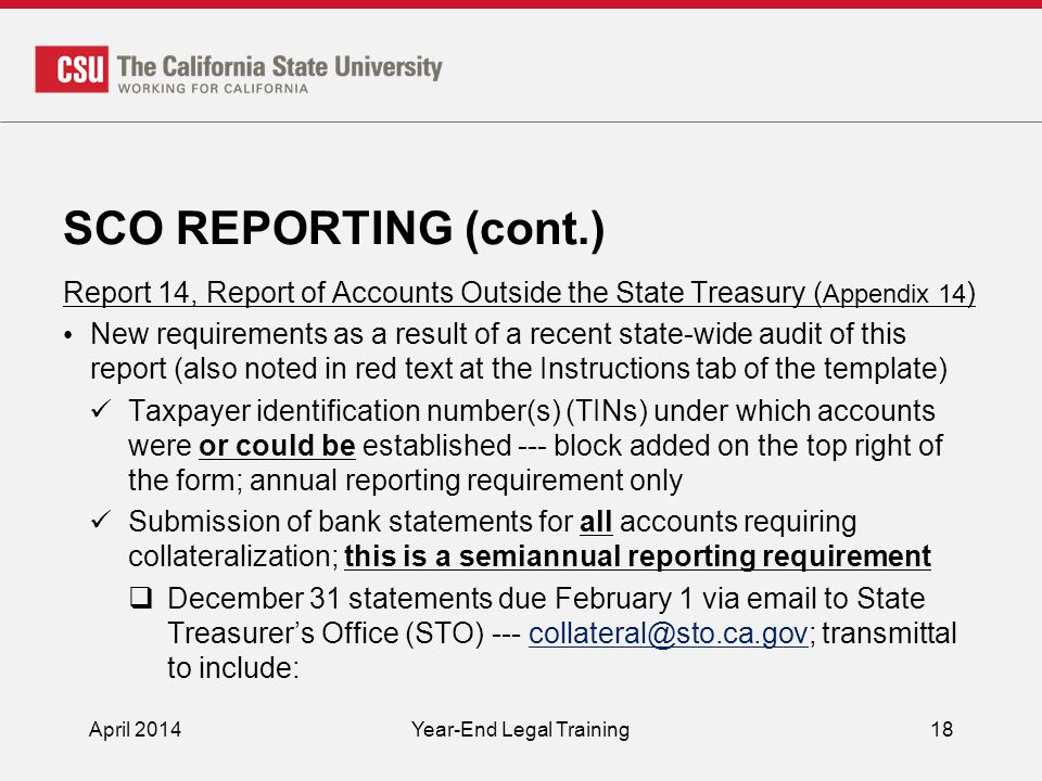 SCO REPORTING (cont.) Report 14, Report of Accounts Outside the State Treasury ( Appendix 14 ) New requirements as a result of a recent state-wide audit of this report (also noted in red text at the Instructions tab of the template) Taxpayer identification number(s) (TINs) under which accounts were or could be established --- block added on the top right of the form; annual reporting requirement only Submission of bank statements for all accounts requiring collateralization; this is a semiannual reporting requirement  December 31 statements due February 1 via email to State Treasurer's Office (STO) --- collateral@sto.ca.gov; transmittal to include:collateral@sto.ca.gov April 2014Year-End Legal Training18