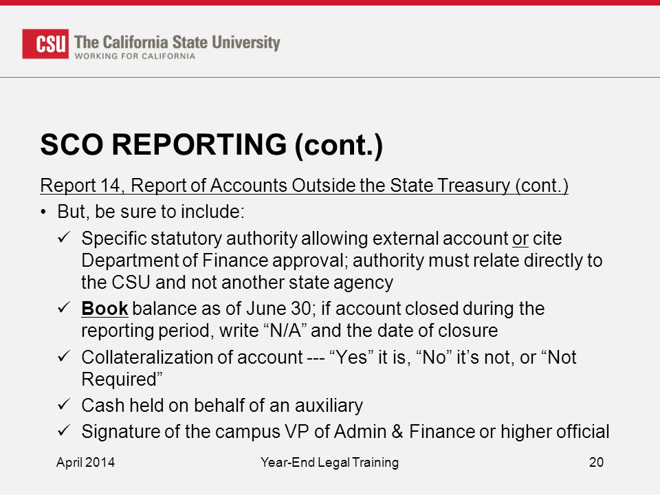 SCO REPORTING (cont.) Report 14, Report of Accounts Outside the State Treasury (cont.) But, be sure to include: Specific statutory authority allowing external account or cite Department of Finance approval; authority must relate directly to the CSU and not another state agency Book balance as of June 30; if account closed during the reporting period, write N/A and the date of closure Collateralization of account --- Yes it is, No it's not, or Not Required Cash held on behalf of an auxiliary Signature of the campus VP of Admin & Finance or higher official April 2014Year-End Legal Training20