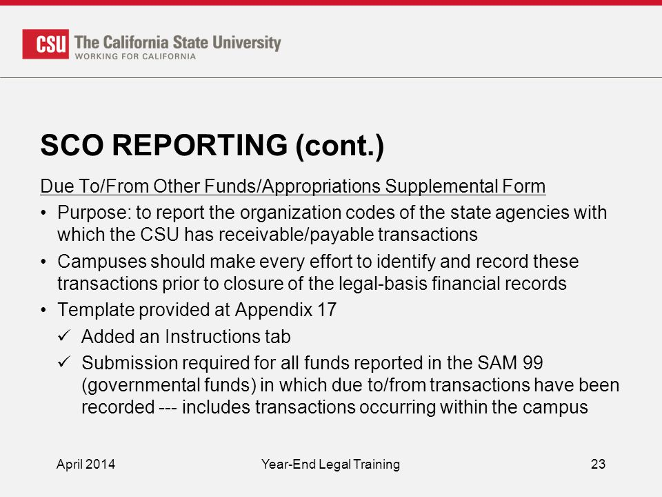 SCO REPORTING (cont.) Due To/From Other Funds/Appropriations Supplemental Form Purpose: to report the organization codes of the state agencies with which the CSU has receivable/payable transactions Campuses should make every effort to identify and record these transactions prior to closure of the legal-basis financial records Template provided at Appendix 17 Added an Instructions tab Submission required for all funds reported in the SAM 99 (governmental funds) in which due to/from transactions have been recorded --- includes transactions occurring within the campus April 2014Year-End Legal Training23