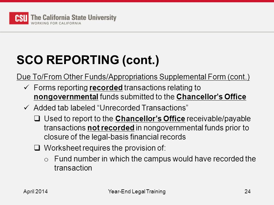 SCO REPORTING (cont.) Due To/From Other Funds/Appropriations Supplemental Form (cont.) Forms reporting recorded transactions relating to nongovernmental funds submitted to the Chancellor's Office Added tab labeled Unrecorded Transactions  Used to report to the Chancellor's Office receivable/payable transactions not recorded in nongovernmental funds prior to closure of the legal-basis financial records  Worksheet requires the provision of: o Fund number in which the campus would have recorded the transaction April 2014Year-End Legal Training24