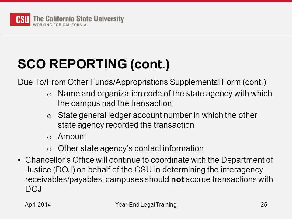 SCO REPORTING (cont.) Due To/From Other Funds/Appropriations Supplemental Form (cont.) o Name and organization code of the state agency with which the campus had the transaction o State general ledger account number in which the other state agency recorded the transaction o Amount o Other state agency's contact information Chancellor's Office will continue to coordinate with the Department of Justice (DOJ) on behalf of the CSU in determining the interagency receivables/payables; campuses should not accrue transactions with DOJ April 2014Year-End Legal Training25