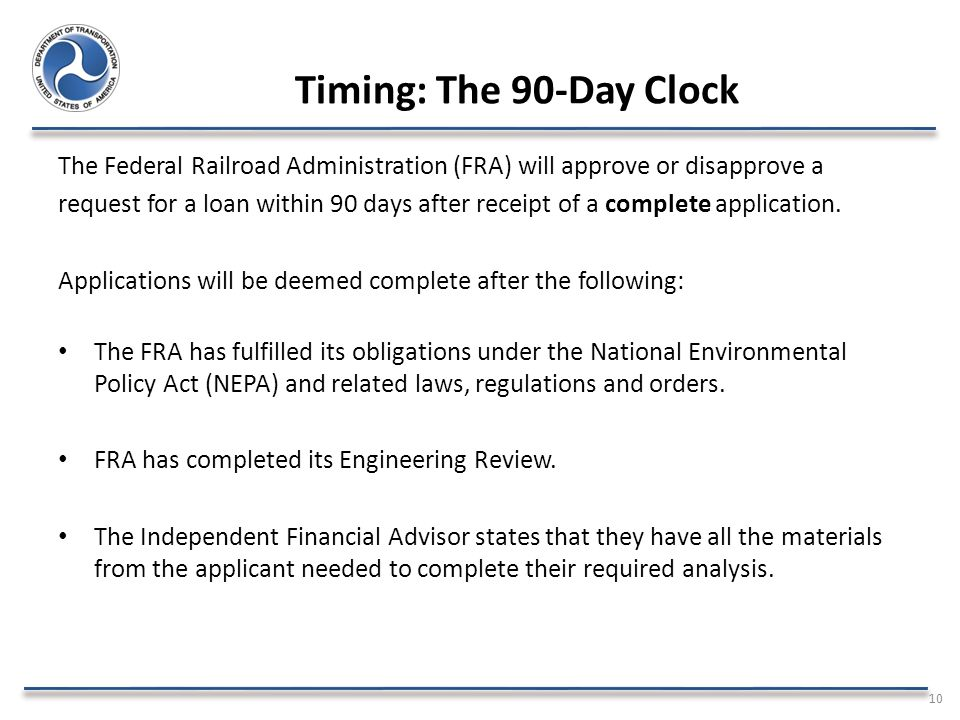 Timing: The 90-Day Clock The Federal Railroad Administration (FRA) will approve or disapprove a request for a loan within 90 days after receipt of a complete application.