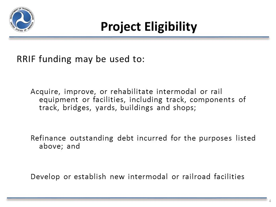 Project Eligibility RRIF funding may be used to: Acquire, improve, or rehabilitate intermodal or rail equipment or facilities, including track, components of track, bridges, yards, buildings and shops; Refinance outstanding debt incurred for the purposes listed above; and Develop or establish new intermodal or railroad facilities 4