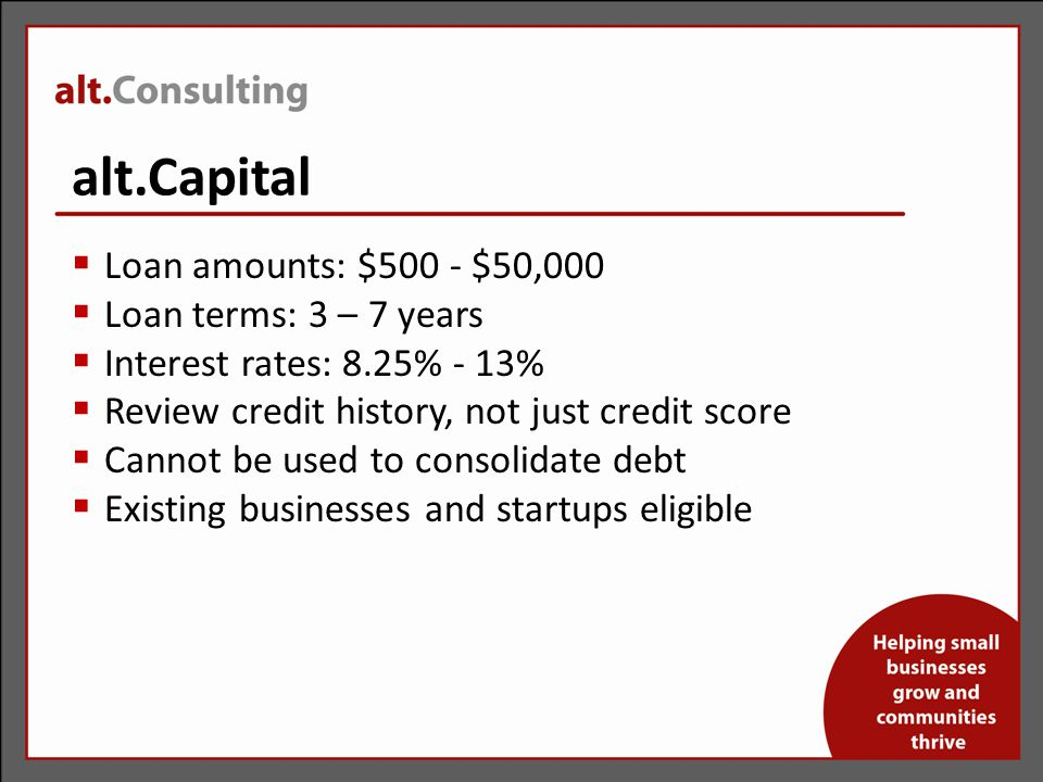 alt.Capital  Loan amounts: $500 - $50,000  Loan terms: 3 – 7 years  Interest rates: 8.25% - 13%  Review credit history, not just credit score  Cannot be used to consolidate debt  Existing businesses and startups eligible