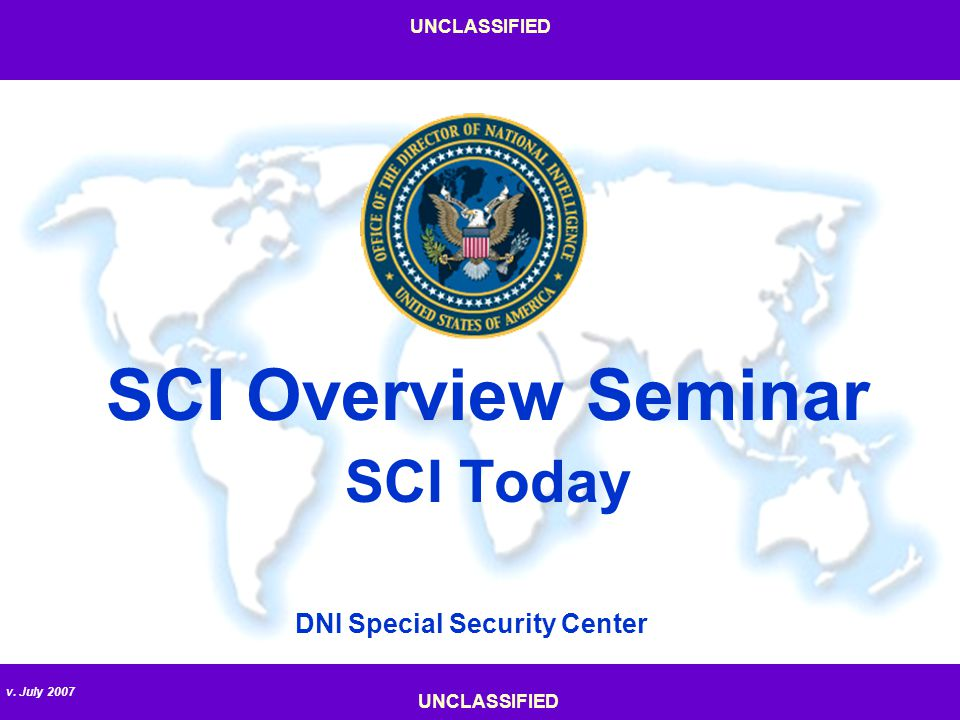 v. July 2007 UNCLASSIFIED DNI Special Security Center SCI Overview Seminar SCI Today UNCLASSIFIED