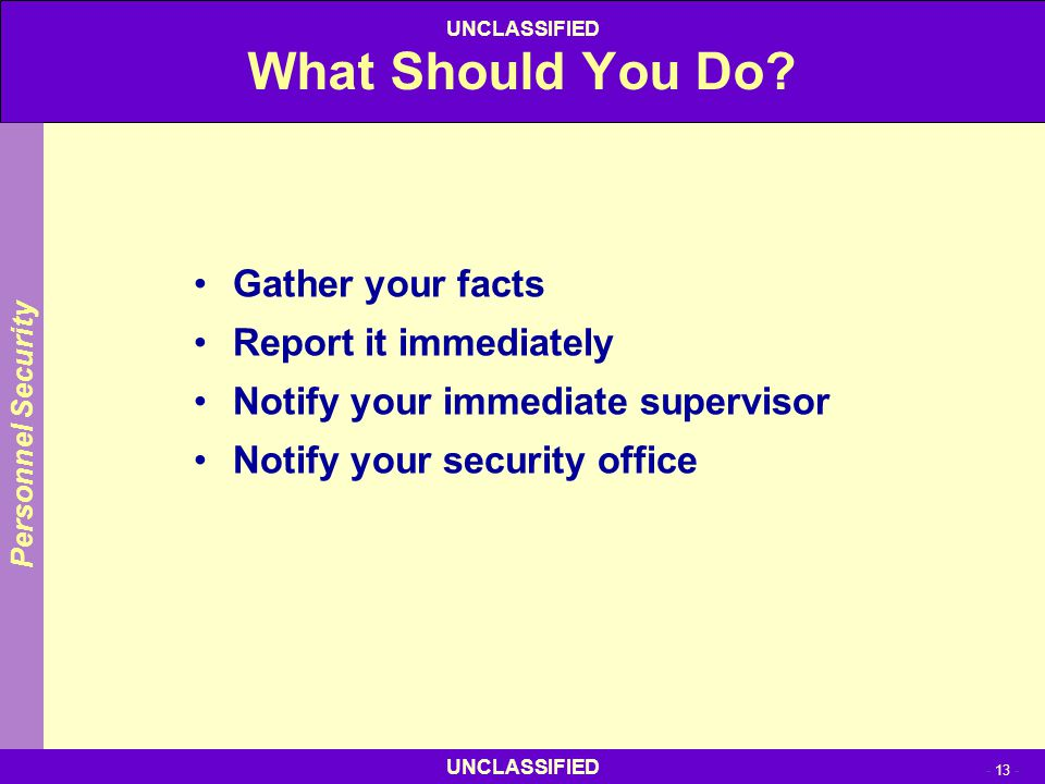 UNCLASSIFIED - 13 - UNCLASSIFIED What Should You Do? Gather your facts Report it immediately Notify your immediate supervisor Notify your security off