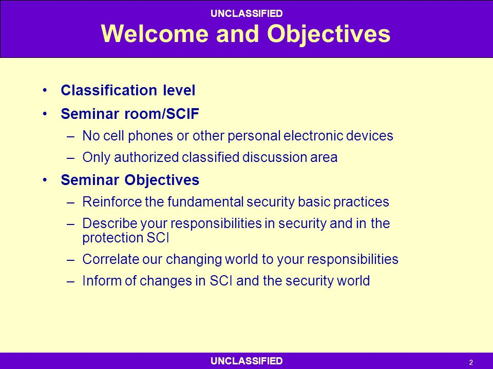 - 2 - UNCLASSIFIED Welcome and Objectives Classification level Seminar room/SCIF –No cell phones or other personal electronic devices –Only authorized