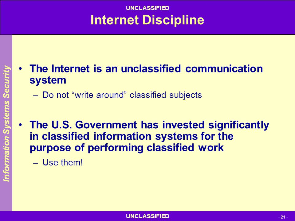 """UNCLASSIFIED - 21 - UNCLASSIFIED Internet Discipline The Internet is an unclassified communication system –Do not """"write around"""" classified subjects T"""