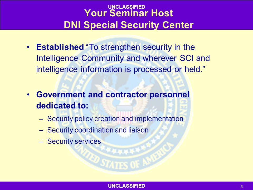 """UNCLASSIFIED - 3 - UNCLASSIFIED Your Seminar Host DNI Special Security Center Established """"To strengthen security in the Intelligence Community and wh"""