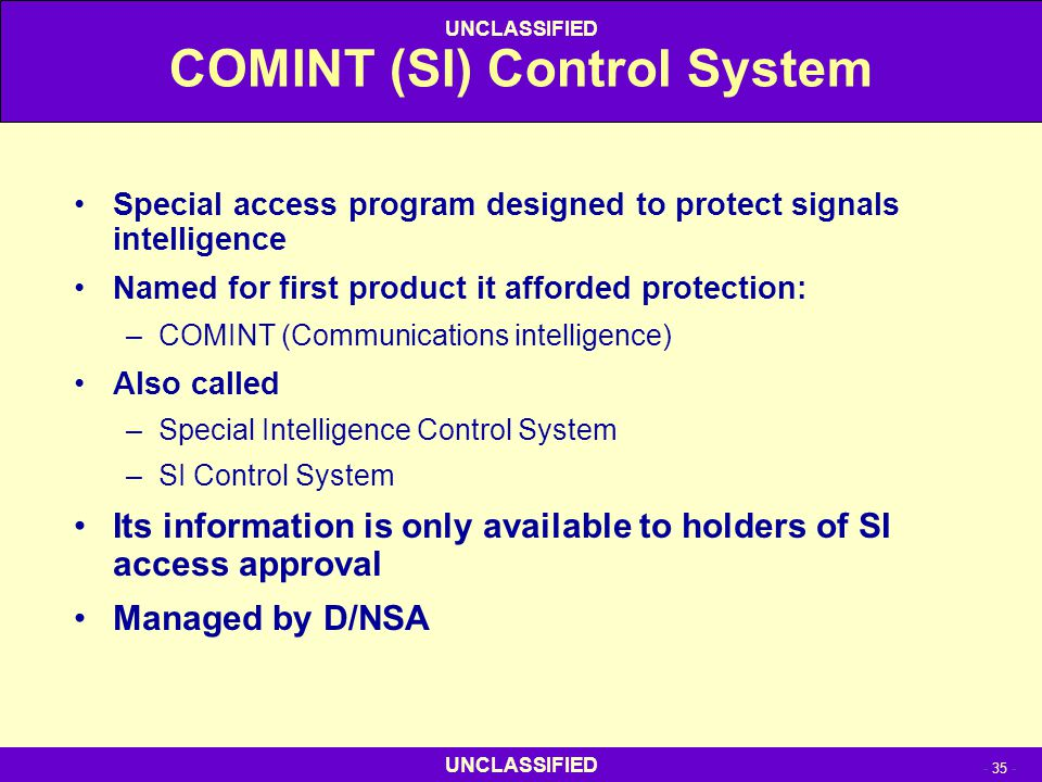 UNCLASSIFIED - 35 - UNCLASSIFIED COMINT (SI) Control System Special access program designed to protect signals intelligence Named for first product it