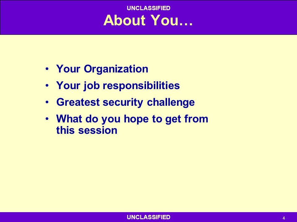 UNCLASSIFIED - 4 - UNCLASSIFIED About You… Your Organization Your job responsibilities Greatest security challenge What do you hope to get from this s
