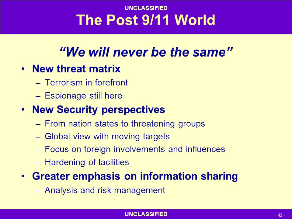 """UNCLASSIFIED - 42 - UNCLASSIFIED The Post 9/11 World """"We will never be the same"""" New threat matrix –Terrorism in forefront –Espionage still here New S"""