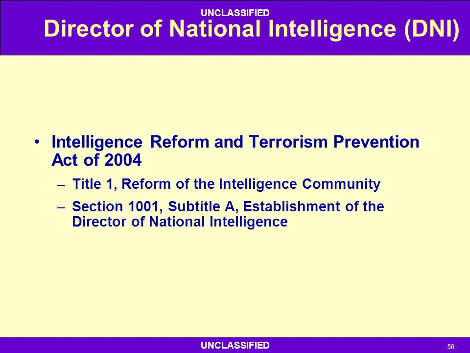 UNCLASSIFIED - 50 - UNCLASSIFIED Director of National Intelligence (DNI) Intelligence Reform and Terrorism Prevention Act of 2004 –Title 1, Reform of
