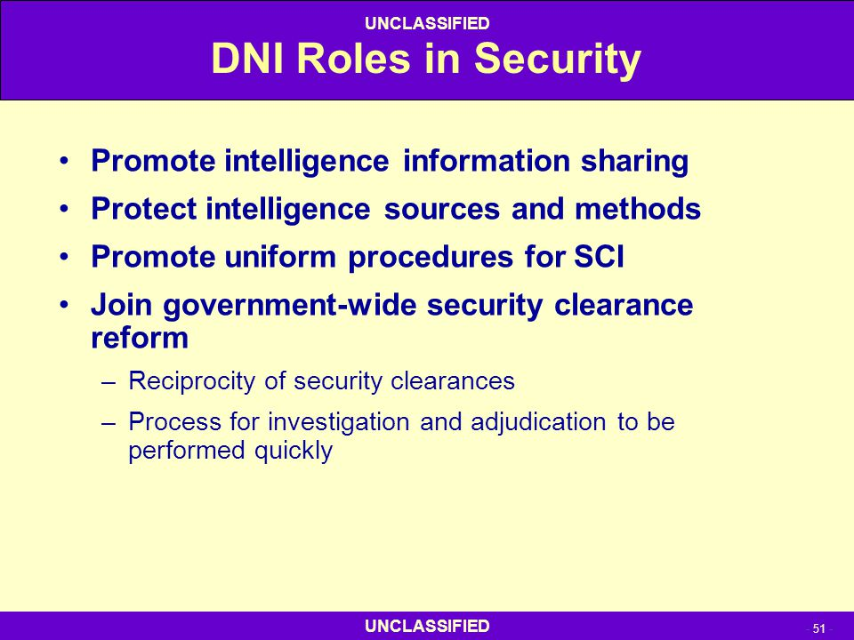 UNCLASSIFIED - 51 - UNCLASSIFIED DNI Roles in Security Promote intelligence information sharing Protect intelligence sources and methods Promote unifo