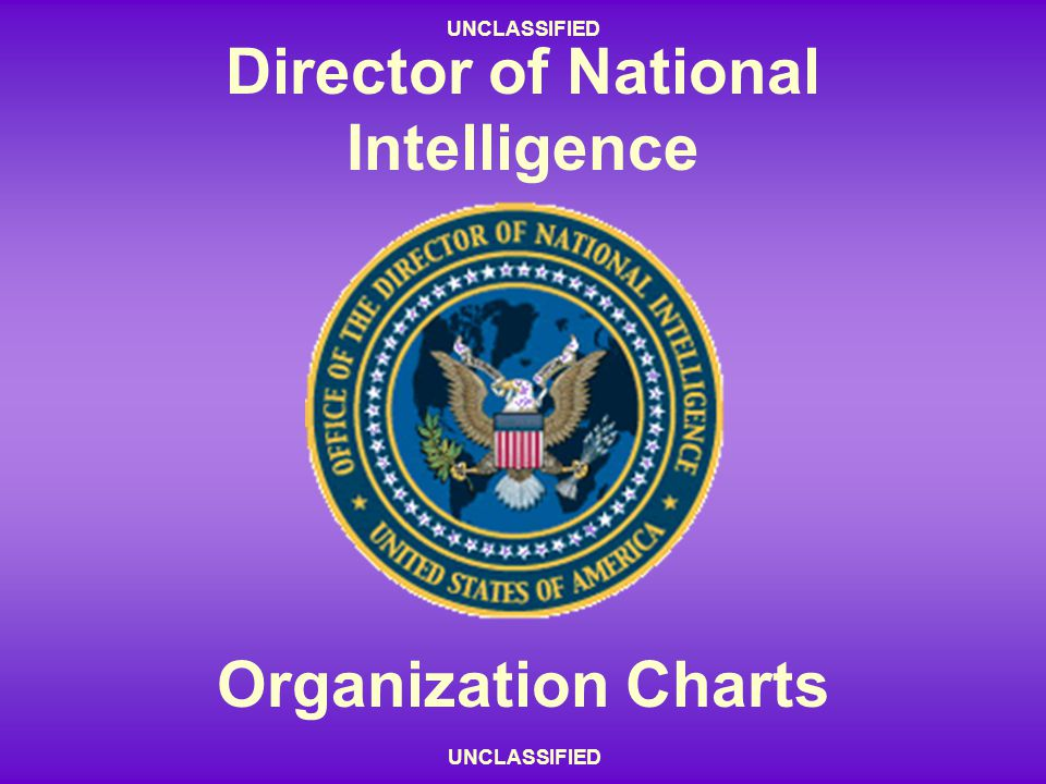 UNCLASSIFIED - 55 - UNCLASSIFIED Director of National Intelligence Organization Charts UNCLASSIFIED