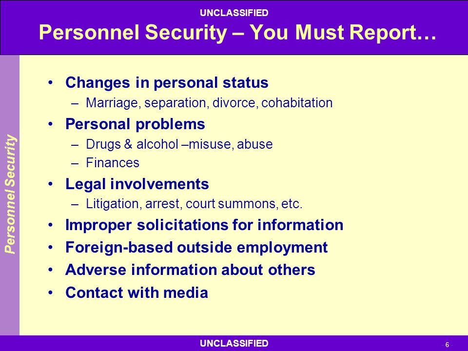 - 6 - UNCLASSIFIED Personnel Security – You Must Report… Changes in personal status –Marriage, separation, divorce, cohabitation Personal problems –Dr