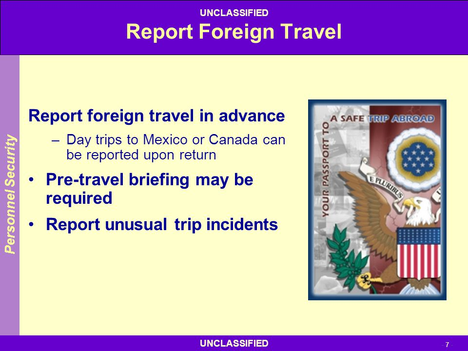 UNCLASSIFIED - 7 - UNCLASSIFIED Report Foreign Travel Report foreign travel in advance –Day trips to Mexico or Canada can be reported upon return Pre-