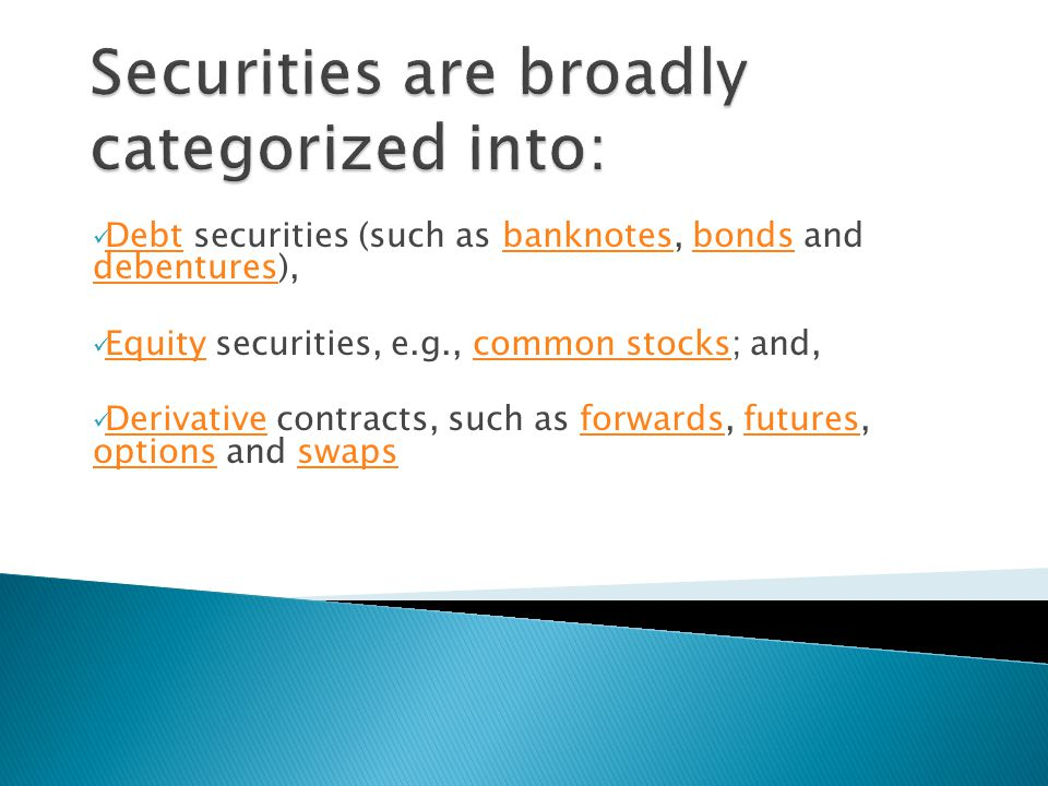 Debt securities (such as banknotes, bonds and debentures), Debtbanknotesbonds debentures Equity securities, e.g., common stocks; and, Equitycommon stocks Derivative contracts, such as forwards, futures, options and swaps Derivativeforwardsfutures optionsswaps
